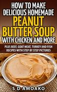 How To Make Delicious Homemade Peanut Butter Soup With Chicken and More: Plus Beef, Goat Meat, Turkey and Fish Recipes with Step By Step Pictures