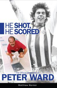 He Shot He Scored: The official biography of Peter Ward