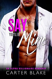 Say You'll Be Mine: An Alpha Billionaire Romance