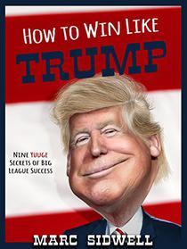 How To Win Like Trump: Nine Yuuge Secrets of Big League Success