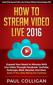 How To Stream Video Live 2016: Expand Your Reach In Minutes With Live Video Through Facebook, YouTube, Periscope, Blab, Meerkat And More - Even If You Hate Being On Camera