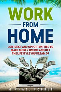 WORK FROM HOME: Jobs Ideas, Companies, And Passive Income Opportunities To Make Money Online And Get 6 Figure Income And The Lifestyle You Dream Of.