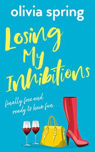 Losing My Inhibitions: A Laugh-Out-Loud, Chick Lit, Romantic Comedy With A Twist!: Finally Free And Ready To Have Fun...