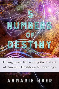 5 Numbers of Destiny: Change your fate - using the lost art of Ancient Chaldean Numerology