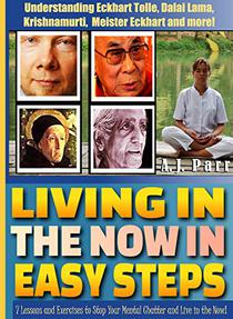 "Living in ""The Now"" in Easy Steps (Understanding Eckhart Tolle, Dalai Lama, Krishnamurti, Meister Eckhart and more!): 7 Lessons & Exercises to Stop Your ... Live in the Now"