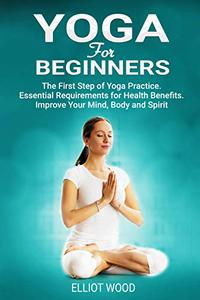 Yoga For Beginners: The First Step of Yoga Practice. Essential Requirements for Health Benefits. Improve Your Mind, Body and Spirit.