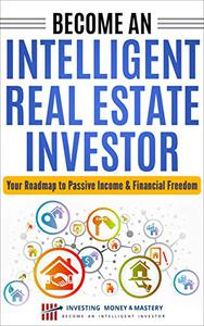 Real Estate Investing: Become an Intelligent Real Estate Investor - Your Roadmap to Passive Income & Financial Freedom