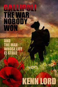 Gallipoli: The War Nobody Won: And the Man Whose Life It Stole
