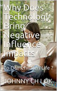 Why Does Technology Bring Negative Influence Impacts: To Our Children Life ?