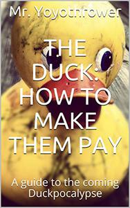 The Duck: How to Make Them Pay: A guide to the coming Duckpocalypse