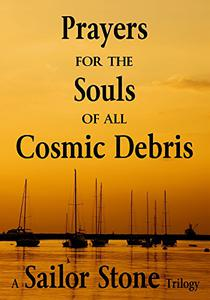 Prayers for the Souls of all Cosmic Debris: A Sailor Stone Trilogy