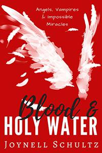 Blood & Holy Water: Angels, Vampires & Impossible Miracles