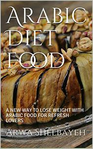 Arabic Diet Food: A NEW WAY TO LOSE WEIGHT WITH ARABIC FOOD FOR REFRESH LOVERS