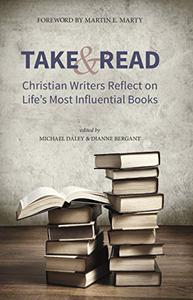 Take and Read: Christian Writers Reflect on Life's Most Influential Books