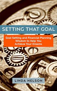 Setting That Goal!: Goal Setting and Financial Planning Wisdom to Help You Achieve Your Dreams