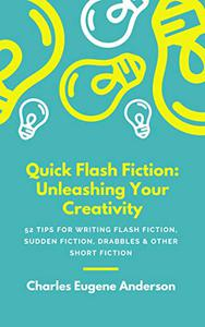 Quick Flash Fiction: Unleashing Your Creativity: 52 TIPS FOR WRITING Flash Fiction, Sudden Fiction, Drabbles & Other Short Fiction