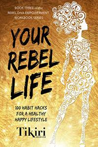 Your Rebel Life: From finances to relationships, habit hacks to transform the ten important pillars of your life.