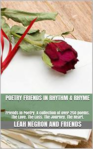 Poetry Friends in Rhythm & Rhyme: Friends in Poetry. A collection of over 250 poems. The Love. The Loss. The Journey. The Heart.