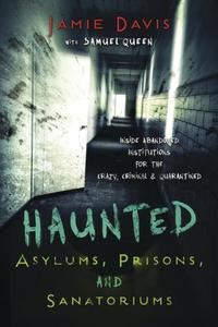 Haunted Asylums, Prisons, and Sanatoriums: Inside Abandoned Institutions for the Crazy, Criminal & Quarantined