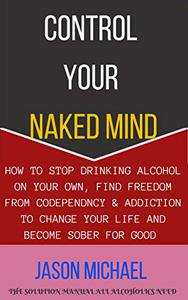 CONTROL YOUR NAKED MIND: How To Stop Drinking Alcohol On Your Own, Find Freedom From Codependency & Addiction To Change Your Life and Become Sober For Good