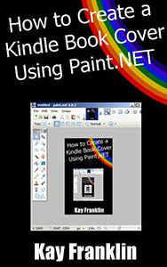 Kindle Publishing: How To Make A Kindle Book Cover Using Paint.NET: Step By Step Guide With More Than 60 Screen Shots
