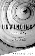 Unwinding Anxiety: Free Your Mind, Get Your Life Back