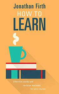 How to Learn: Effective study and revision methods for any course
