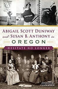 Abigail Scott Duniway and Susan B. Anthony in Oregon: Hesitate No Longer