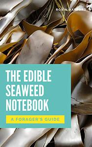 The Edible Seaweed Notebook: A Foraging Guide To Seaweeds and Their Use As Food and Medicine