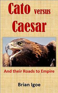 Cato versus Caesar: And their Roads to Empire