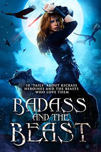 """Badass and the Beast: 10 """"Tails"""" about Kickass Heroines and the Beasts Who Love Them"""