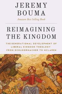 Reimagining the Kingdom: The Generational Development of Liberal Kingdom Theology from Schleiermacher to McLaren