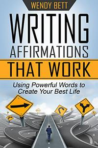 Writing Affirmations That Work: Using Powerful Words to Create Your Best Life