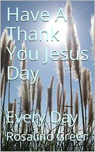 Have A Thank You Jesus Day: Every Day