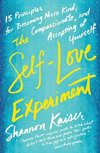 The Self-Love Experiment: Fifteen Principles for Becoming More Kind, Compassionate, and Accepting ofYourself