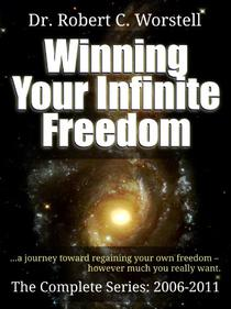Winning Your Infinite Freedom The Complete Series 2006-2011 - A Journey Toward Regaining Your Own Freedom, However Much You Really Want