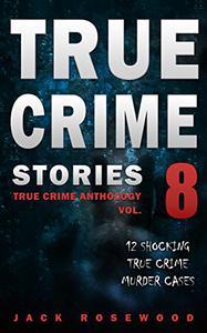 True Crime Stories Volume 8: 12 Shocking True Crime Murder Cases