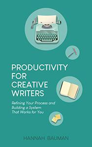 Productivity for Creative Writers: Refining Your Process and Building a System that Works for You