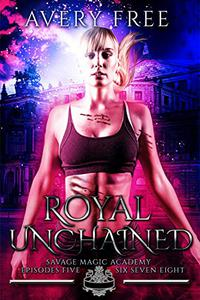 Royal Unchained: A Bully Reverse Harem Romance: Savage Magic Academy Episodes 5-8