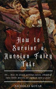 How to Survive a Russian Fairy Tale: Or... how to avoid getting eaten, chopped into little pieces, or turned into a goat