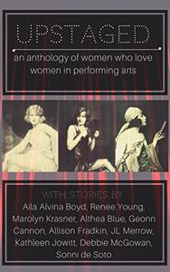 Upstaged!: an anthology of women who love women in performing arts