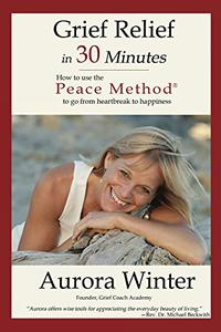 Grief Relief in 30 Minutes: How to use the Peace MethodⓇ to go from heartbreak to happiness