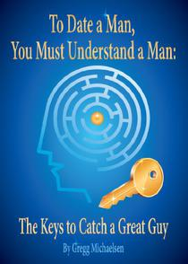 To Date a Man, You Must Understand a Man: The Keys to Catch a Great Guy