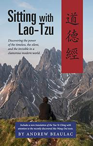 Sitting with Lao-Tzu: Discovering the Power of the Timeless, the Silent, and the Invisible in a Clamorous Modern World