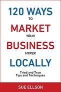 120 Ways To Market Your Business Hyper Locally: Tried and True Tips and Techniques