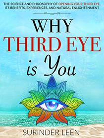 Why Third Eye is You: The Science and Philosophy of Opening Your Third Eye, Its Benefits, Experiences, and Natural Enlightenment