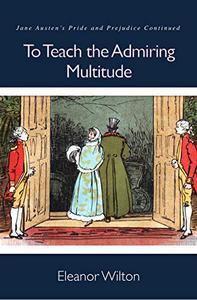 To Teach the Admiring Multitude: Jane Austen's Pride and Prejudice Continued