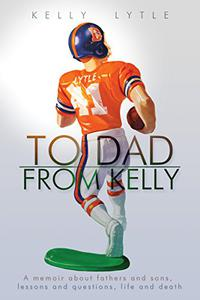 To Dad, From Kelly: A memoir about fathers and sons, lessons and questions, life and death