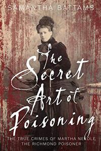 The Secret Art of Poisoning: The True Crimes of Martha Needle, the Richmond Poisoner