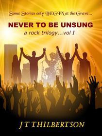 Never to be Unsung, a rock trilogy, Volume 1